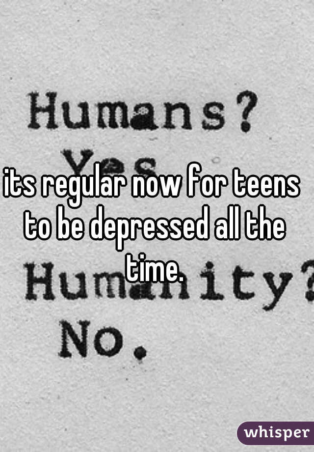 its regular now for teens to be depressed all the time.