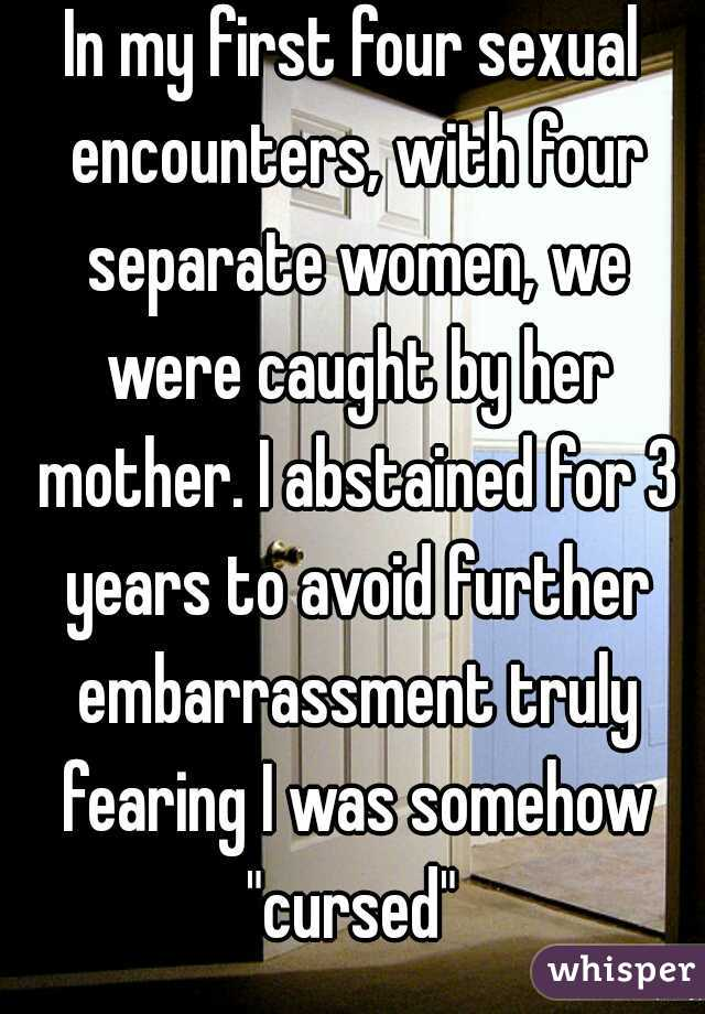 """In my first four sexual encounters, with four separate women, we were caught by her mother. I abstained for 3 years to avoid further embarrassment truly fearing I was somehow """"cursed"""""""