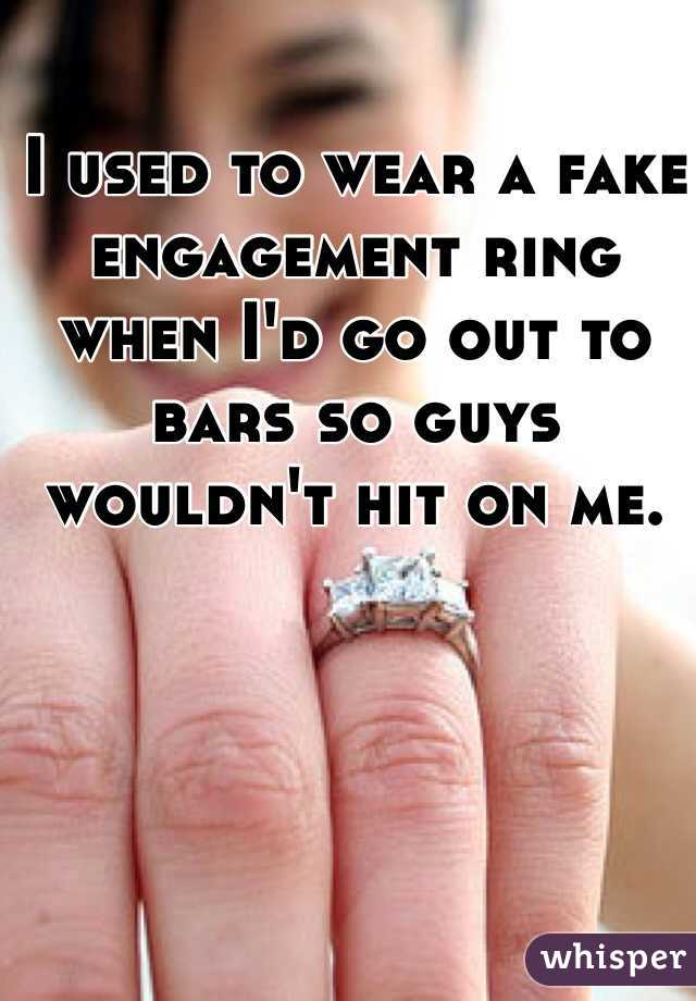 I used to wear a fake engagement ring when I'd go out to bars so guys wouldn't hit on me.