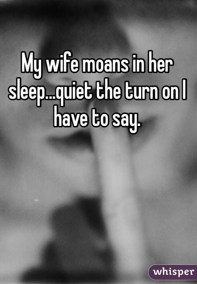 My wife moans in her sleep...quiet the turn on I have to say.
