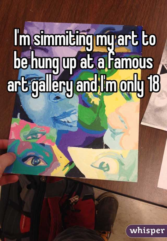 I'm simmiting my art to be hung up at a famous art gallery and I'm only 18