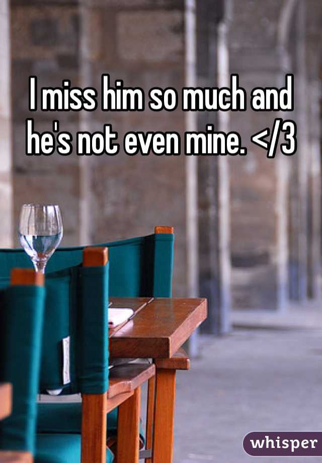 I miss him so much and he's not even mine. </3