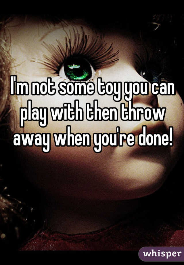 I'm not some toy you can play with then throw away when you're done!