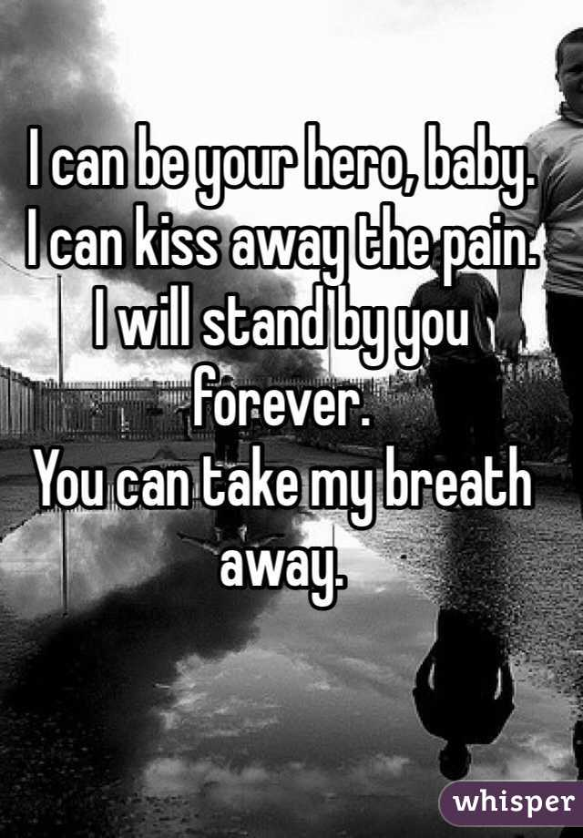 I can be your hero, baby. I can kiss away the pain. I will stand by you forever. You can take my breath away.