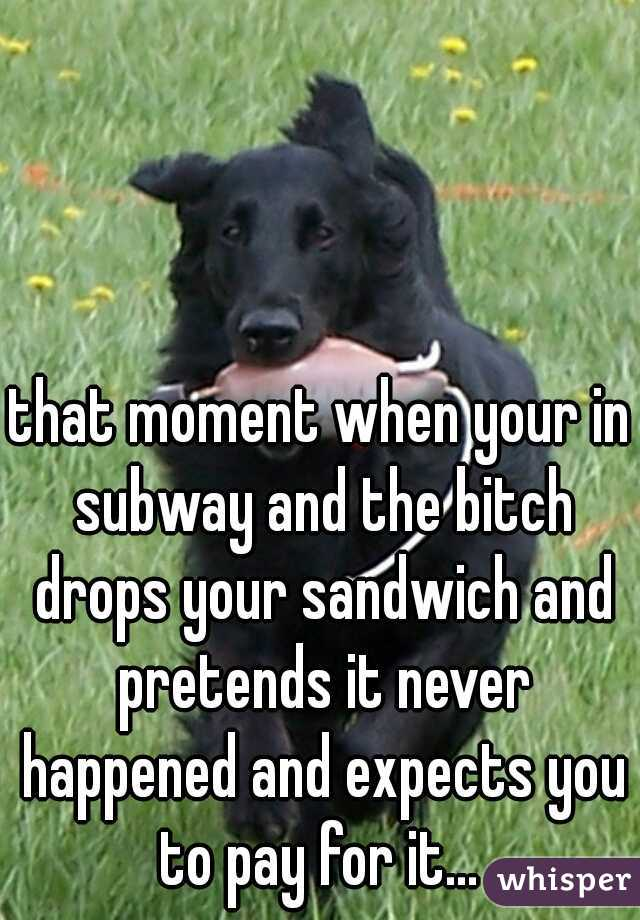 that moment when your in subway and the bitch drops your sandwich and pretends it never happened and expects you to pay for it...