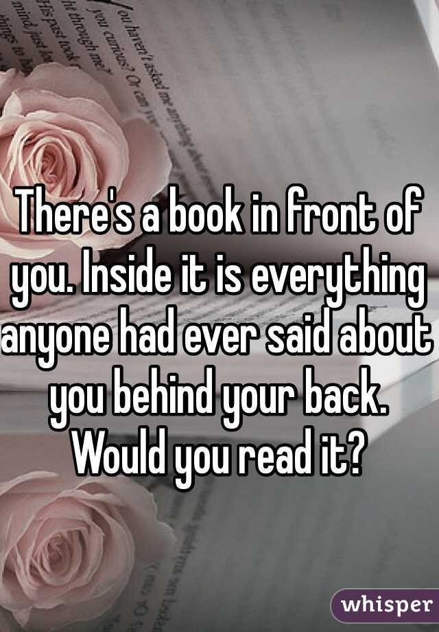 There's a book in front of you. Inside it is everything anyone had ever said about you behind your back. Would you read it?