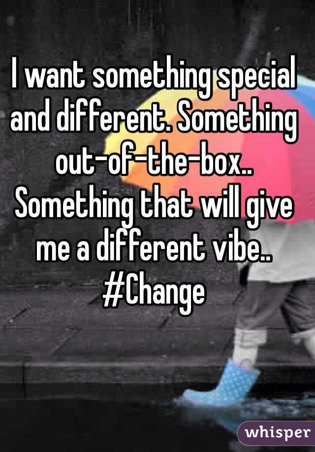 I want something special and different. Something out-of-the-box.. Something that will give me a different vibe.. #Change
