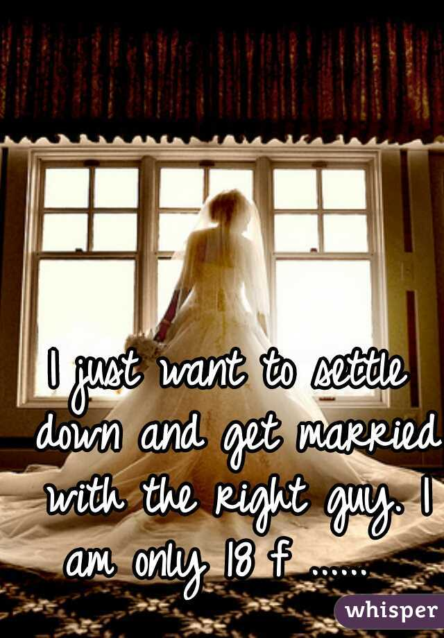 I just want to settle down and get married with the right guy. I am only 18 f ......