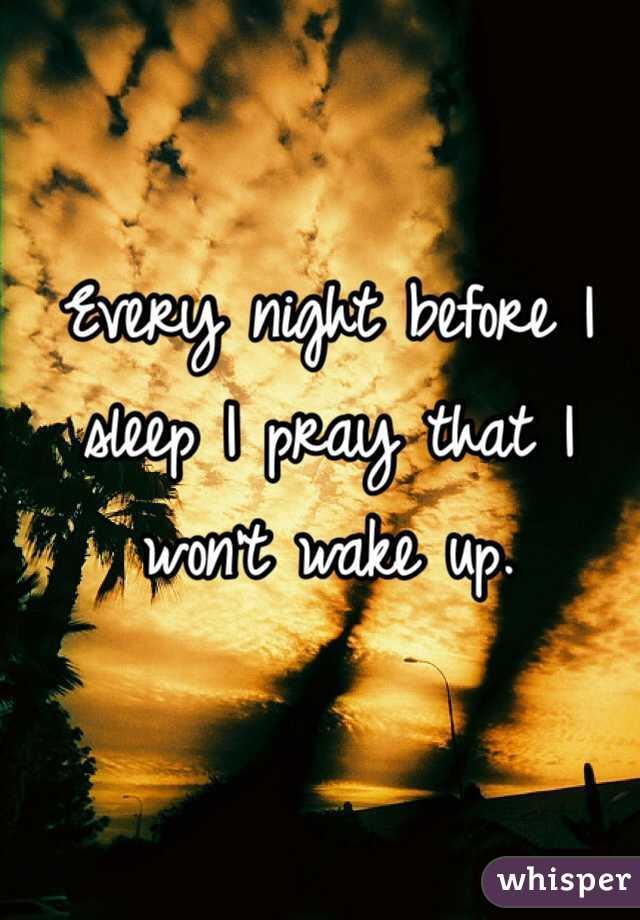 Every night before I sleep I pray that I won't wake up.