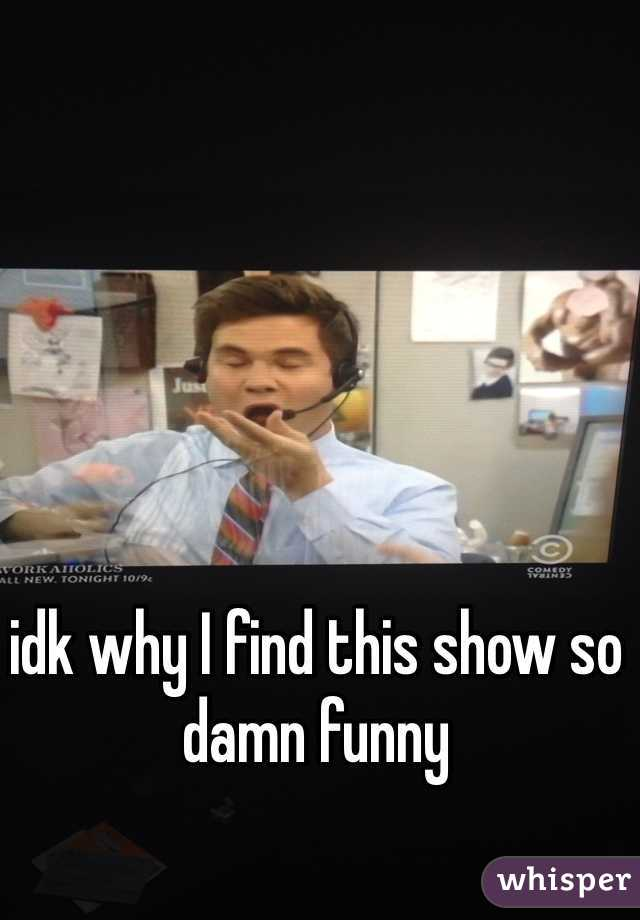 idk why I find this show so damn funny