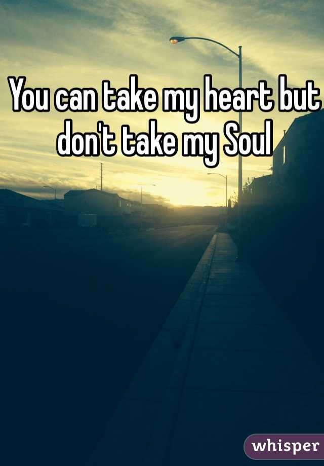 You can take my heart but don't take my Soul