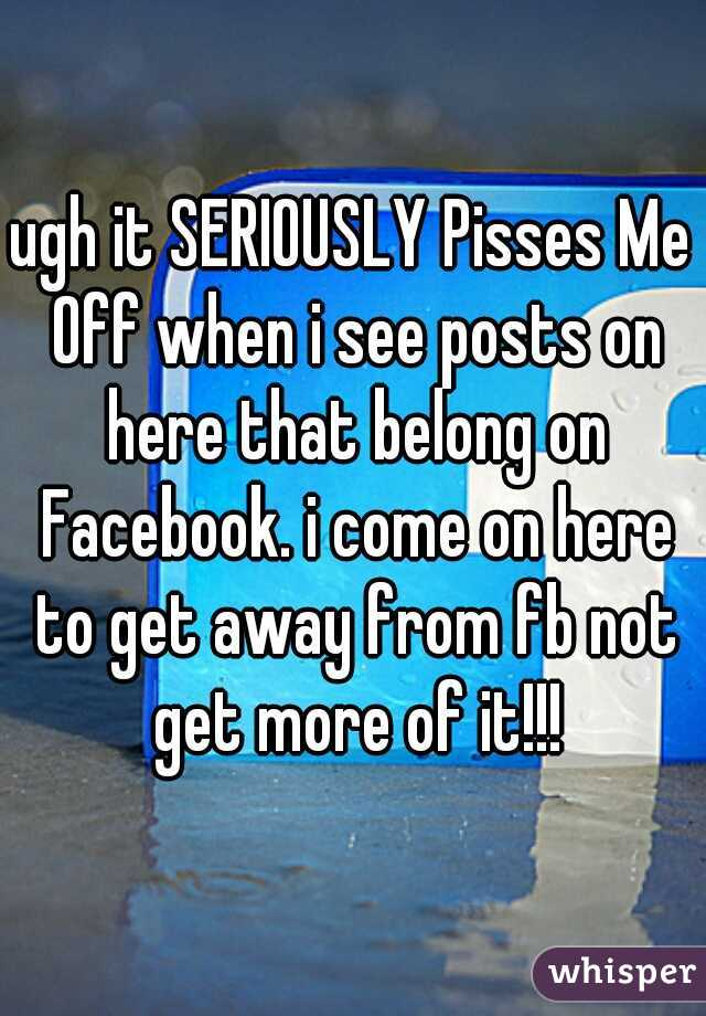 ugh it SERIOUSLY Pisses Me Off when i see posts on here that belong on Facebook. i come on here to get away from fb not get more of it!!!