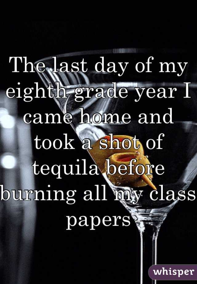 The last day of my eighth grade year I came home and took a shot of tequila before burning all my class papers
