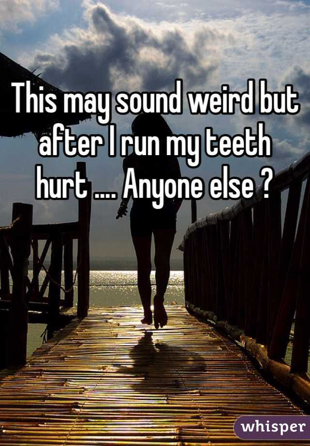 This may sound weird but after I run my teeth hurt .... Anyone else ?