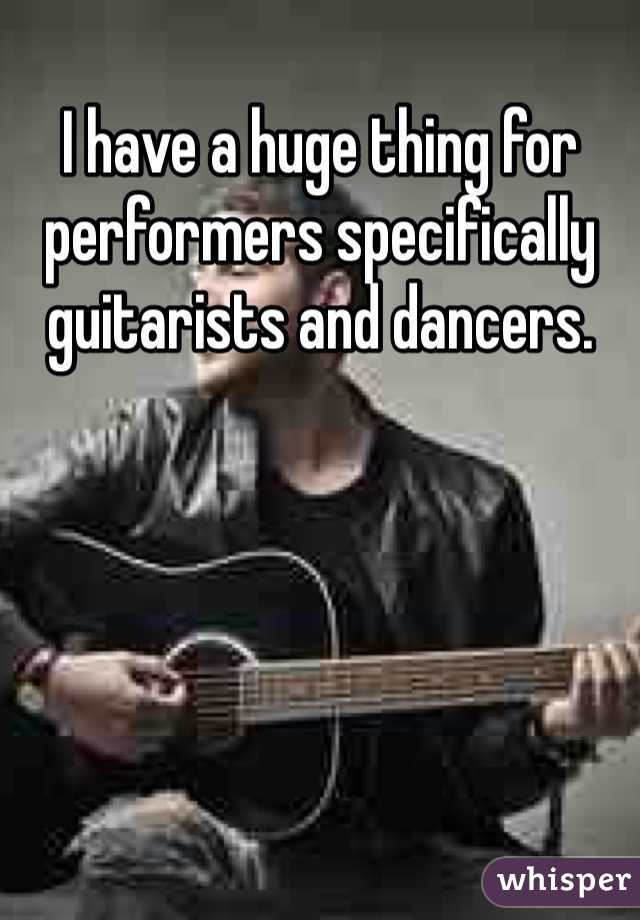 I have a huge thing for performers specifically guitarists and dancers.