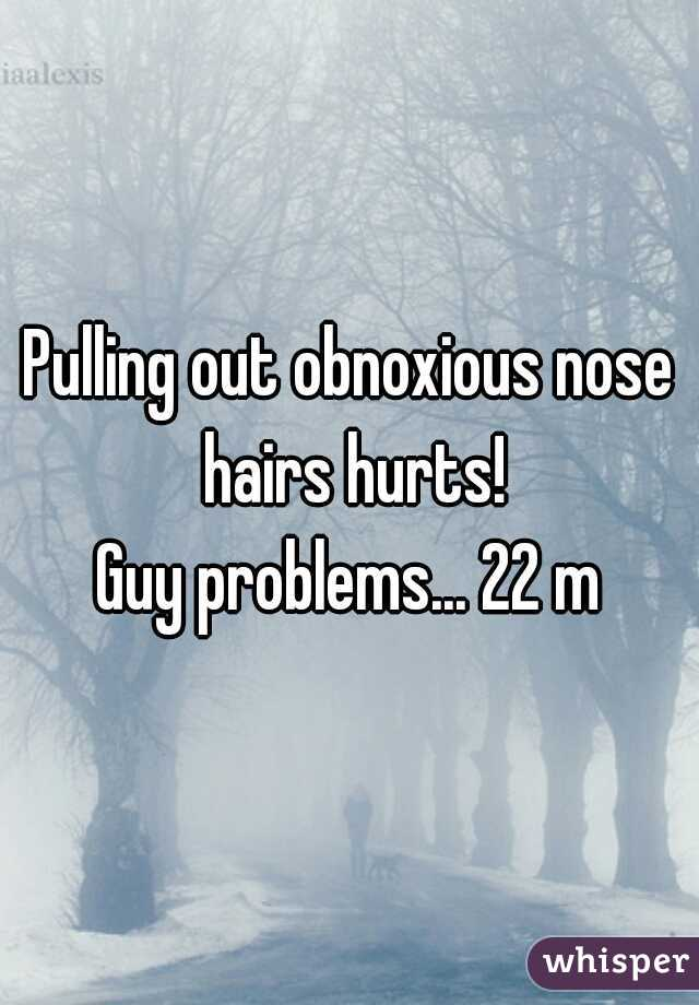 Pulling out obnoxious nose hairs hurts! Guy problems... 22 m