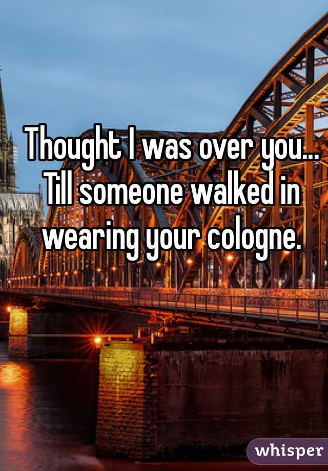 Thought I was over you... Till someone walked in wearing your cologne.