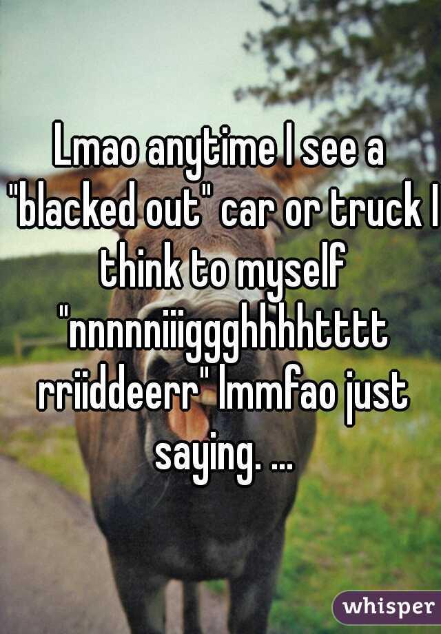 "Lmao anytime I see a ""blacked out"" car or truck I think to myself ""nnnnniiiggghhhhtttt rriiddeerr"" lmmfao just saying. ..."