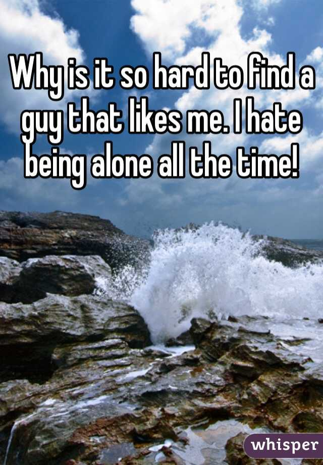 Why is it so hard to find a guy that likes me. I hate being alone all the time!