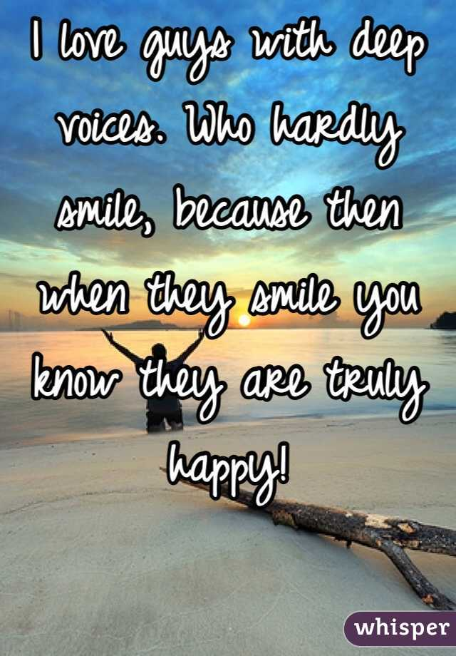 I love guys with deep voices. Who hardly smile, because then when they smile you know they are truly happy!