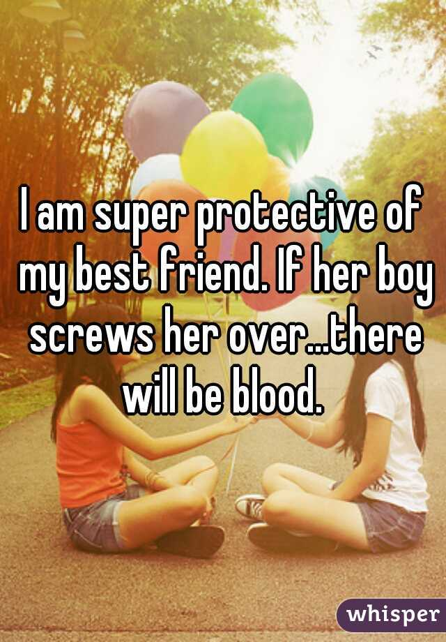 I am super protective of my best friend. If her boy screws her over...there will be blood.