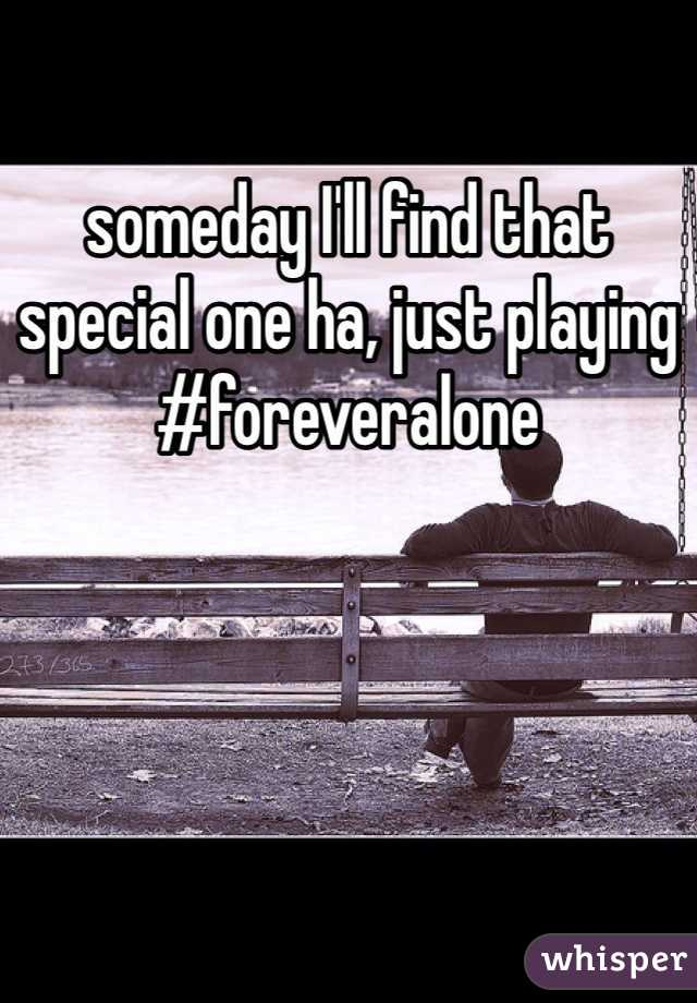 someday I'll find that special one ha, just playing #foreveralone