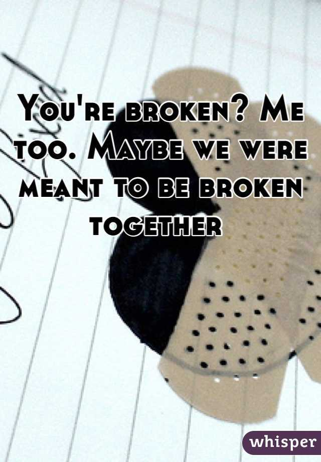 You're broken? Me too. Maybe we were meant to be broken together