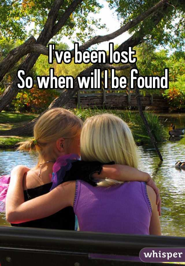 I've been lost  So when will I be found