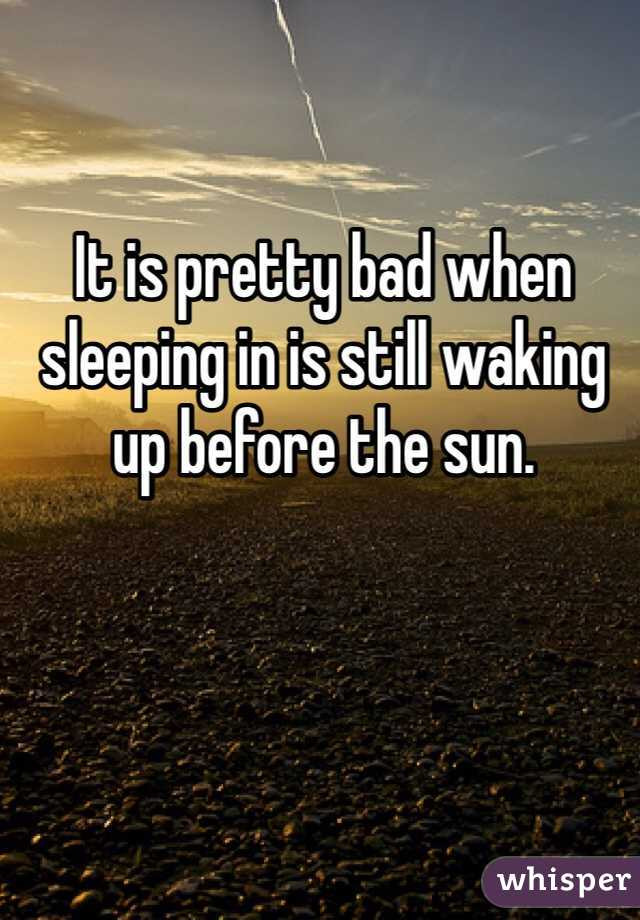 It is pretty bad when sleeping in is still waking up before the sun.