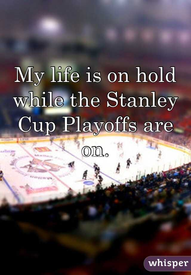 My life is on hold while the Stanley Cup Playoffs are on.