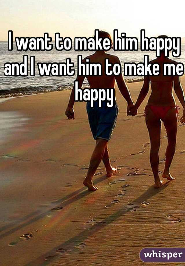 I want to make him happy and I want him to make me happy