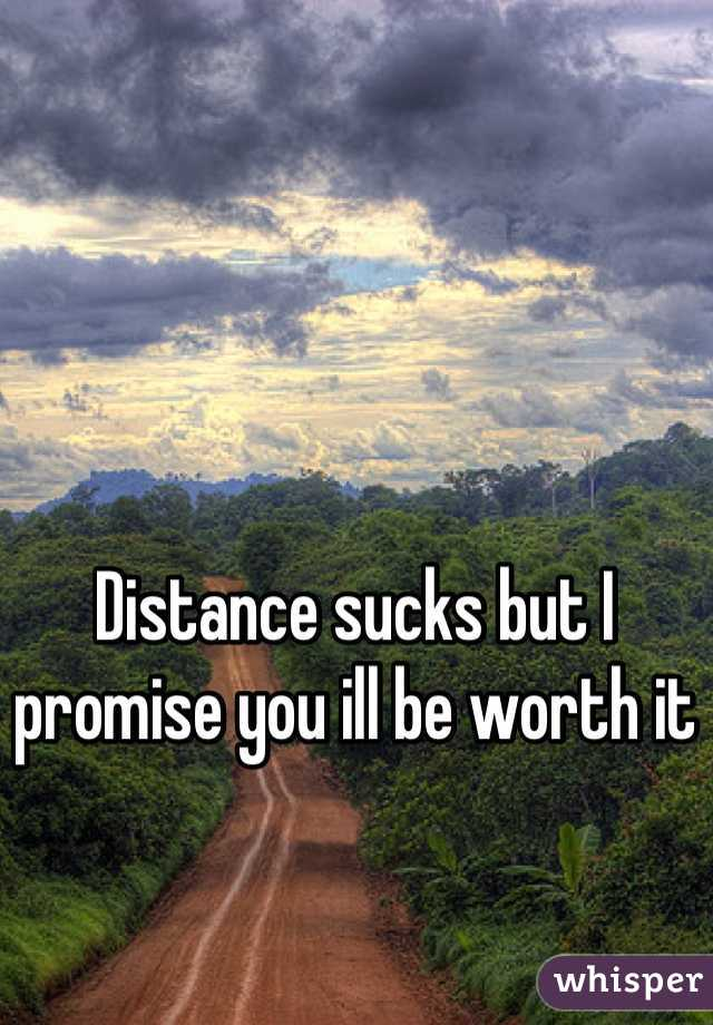 Distance sucks but I promise you ill be worth it