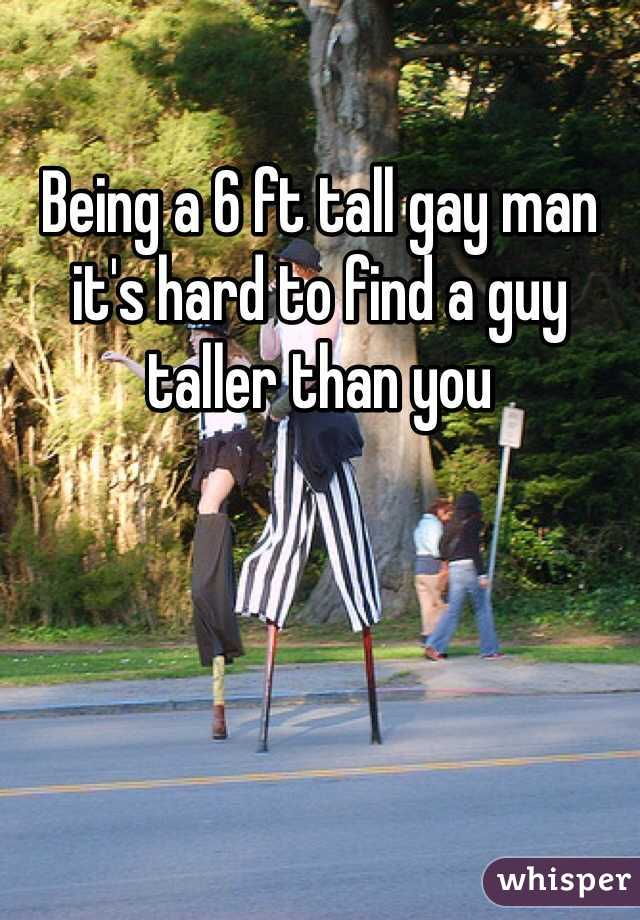 Being a 6 ft tall gay man it's hard to find a guy taller than you