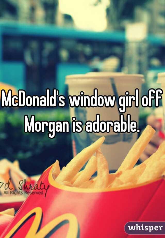 McDonald's window girl off Morgan is adorable.