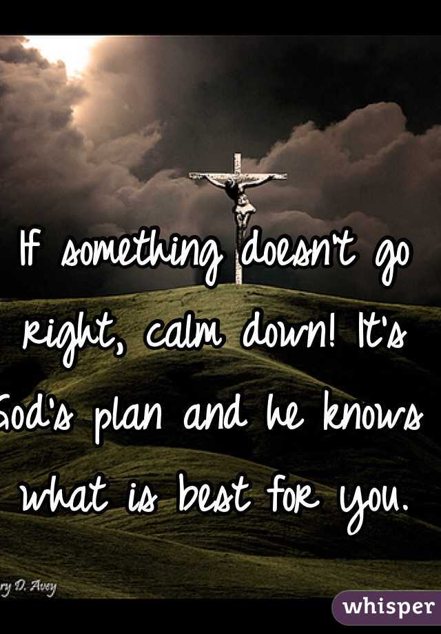 If something doesn't go right, calm down! It's God's plan and he knows what is best for you.