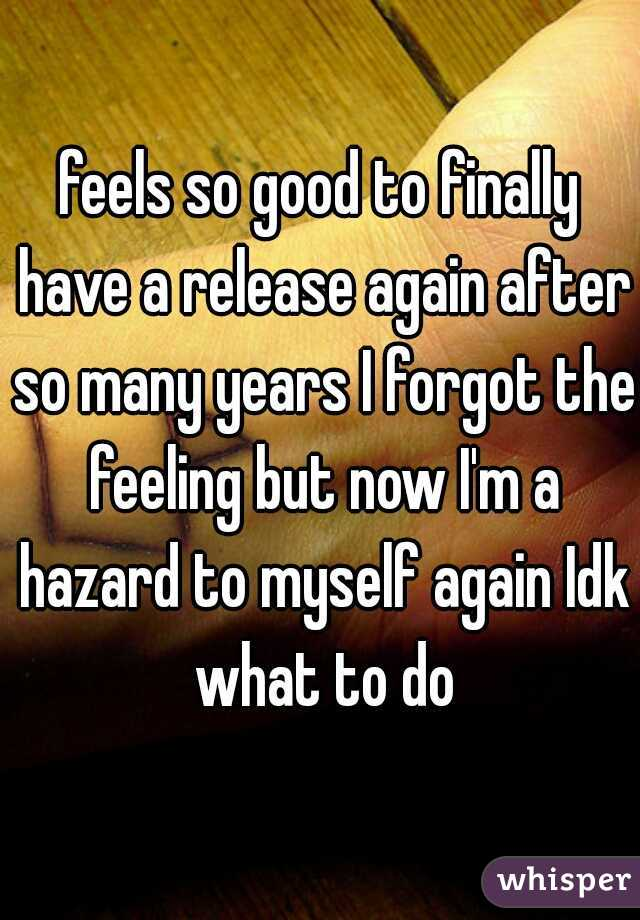 feels so good to finally have a release again after so many years I forgot the feeling but now I'm a hazard to myself again Idk what to do