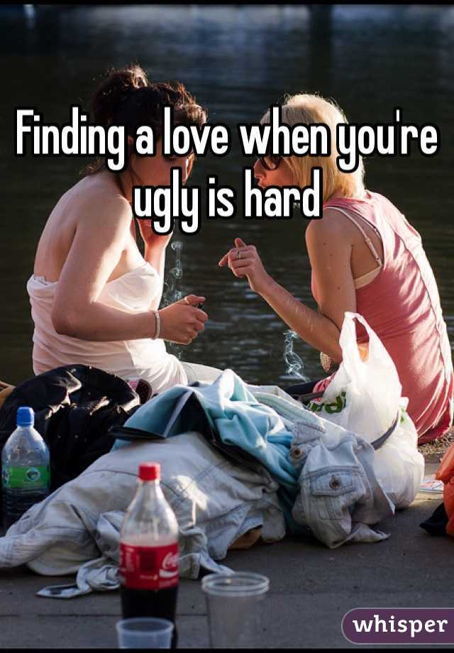 Finding a love when you're ugly is hard