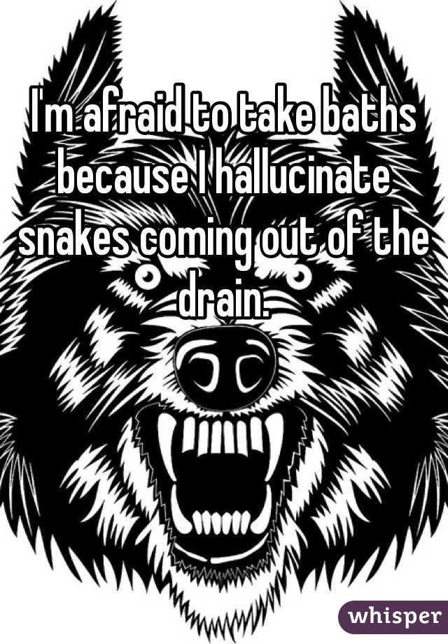 I'm afraid to take baths because I hallucinate snakes coming out of the drain.
