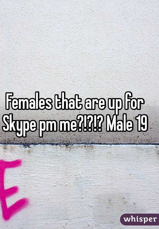 Females that are up for Skype pm me?!?!? Male 19