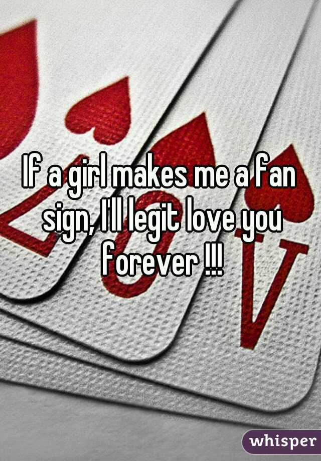 If a girl makes me a fan sign, I'll legit love you forever !!!