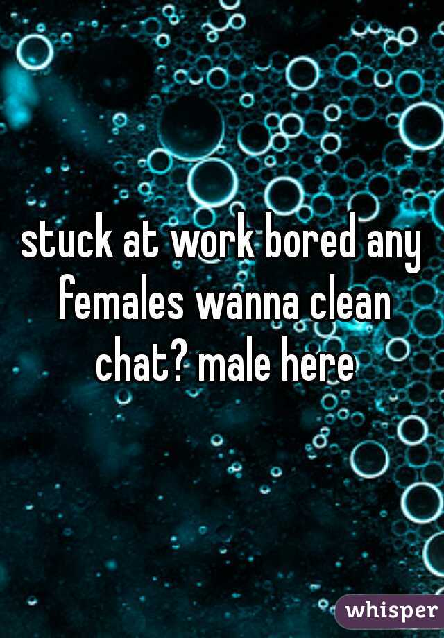 stuck at work bored any females wanna clean chat? male here