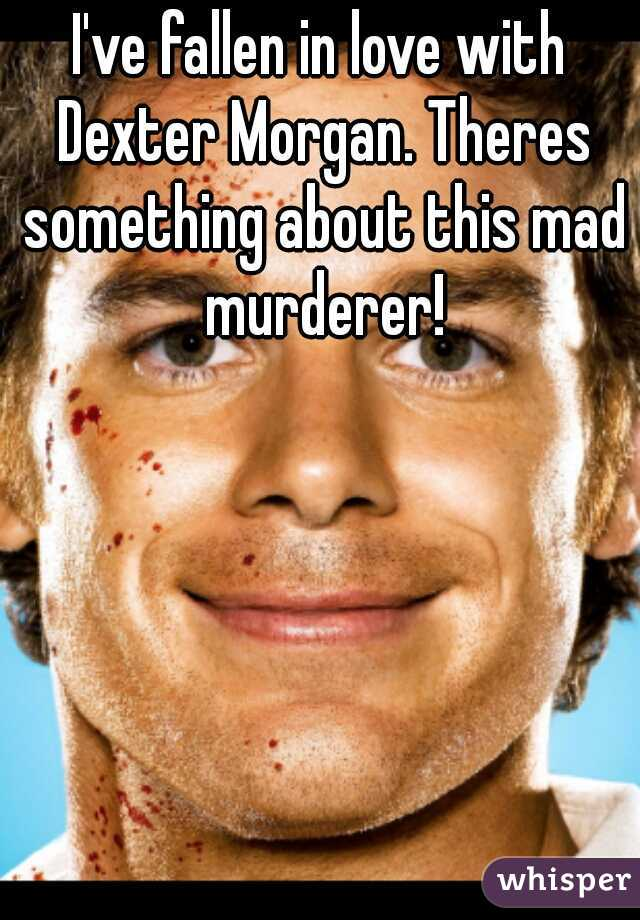 I've fallen in love with Dexter Morgan. Theres something about this mad murderer!