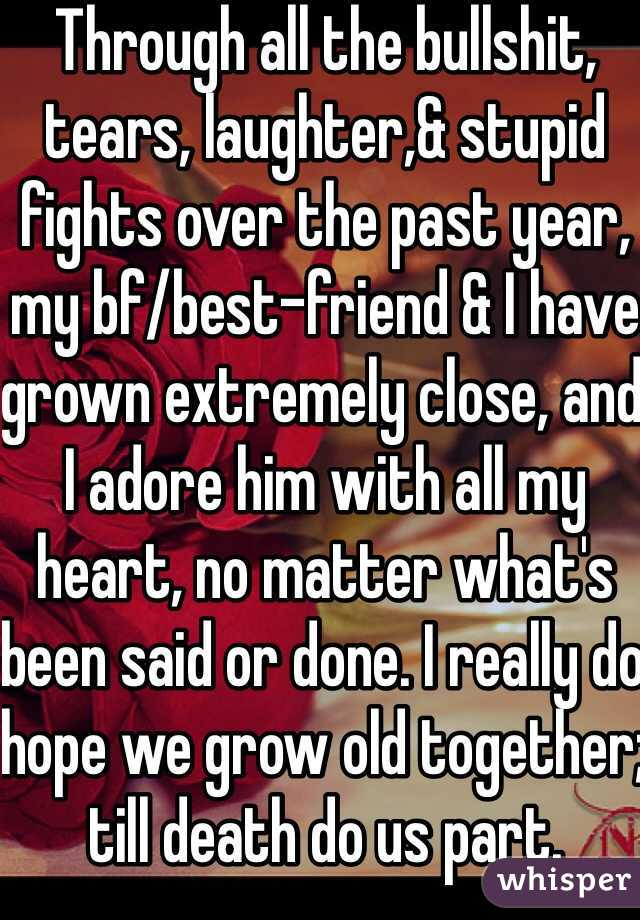 Through all the bullshit, tears, laughter,& stupid fights over the past year, my bf/best-friend & I have grown extremely close, and I adore him with all my heart, no matter what's been said or done. I really do hope we grow old together; till death do us part.