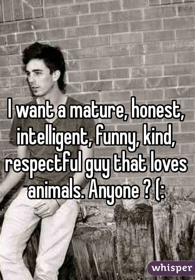 I want a mature, honest, intelligent, funny, kind, respectful guy that loves animals. Anyone ? (: