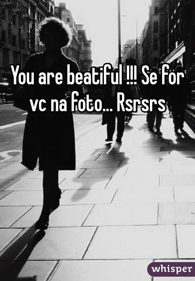You are beatiful !!! Se for vc na foto... Rsrsrs