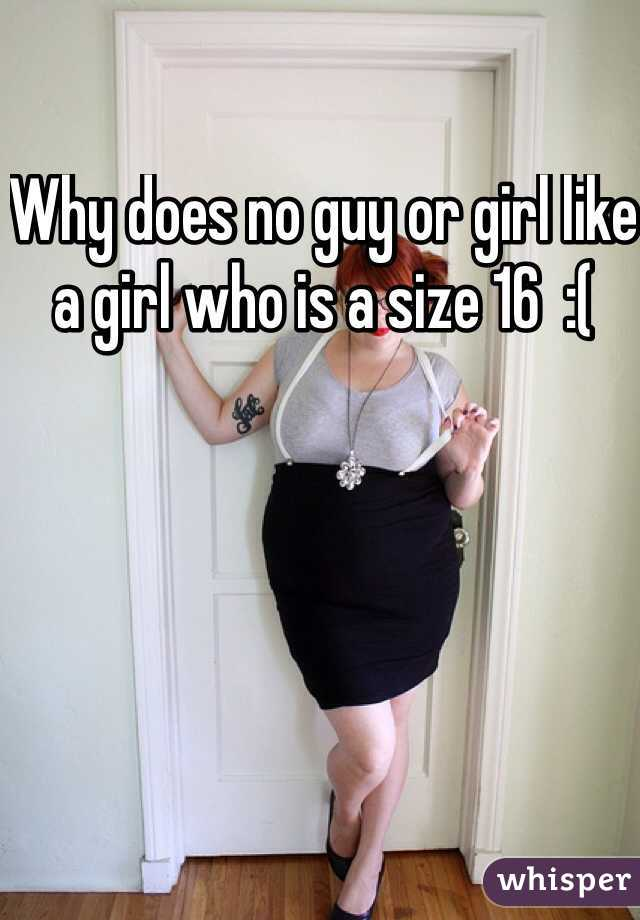 Why does no guy or girl like a girl who is a size 16  :(