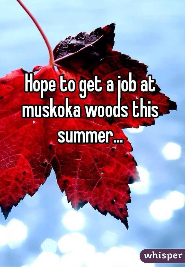 Hope to get a job at muskoka woods this summer...