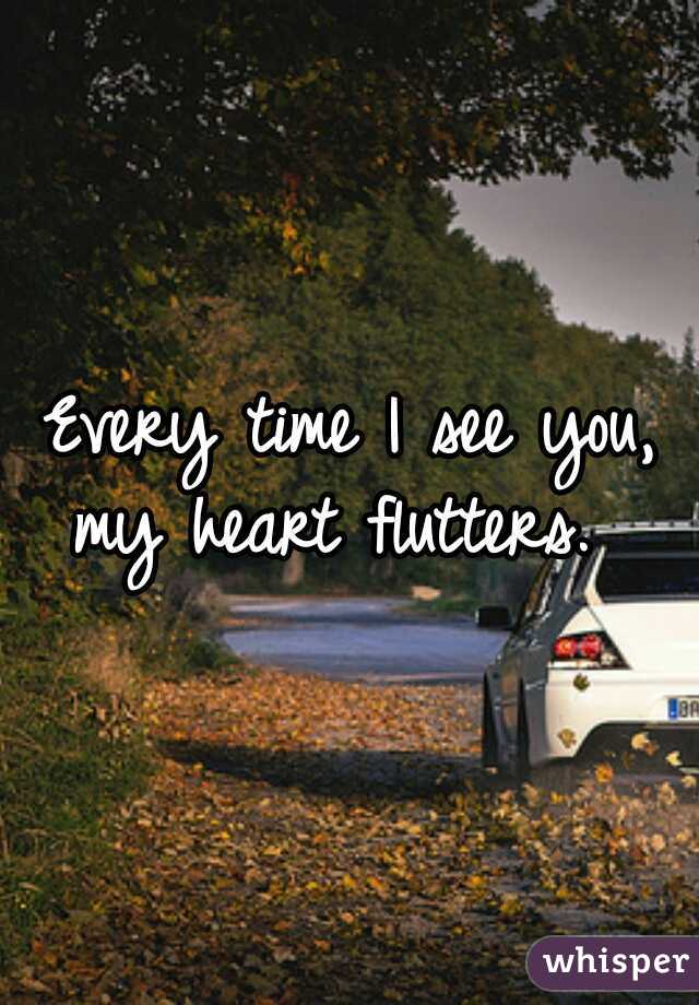 Every time I see you, my heart flutters.