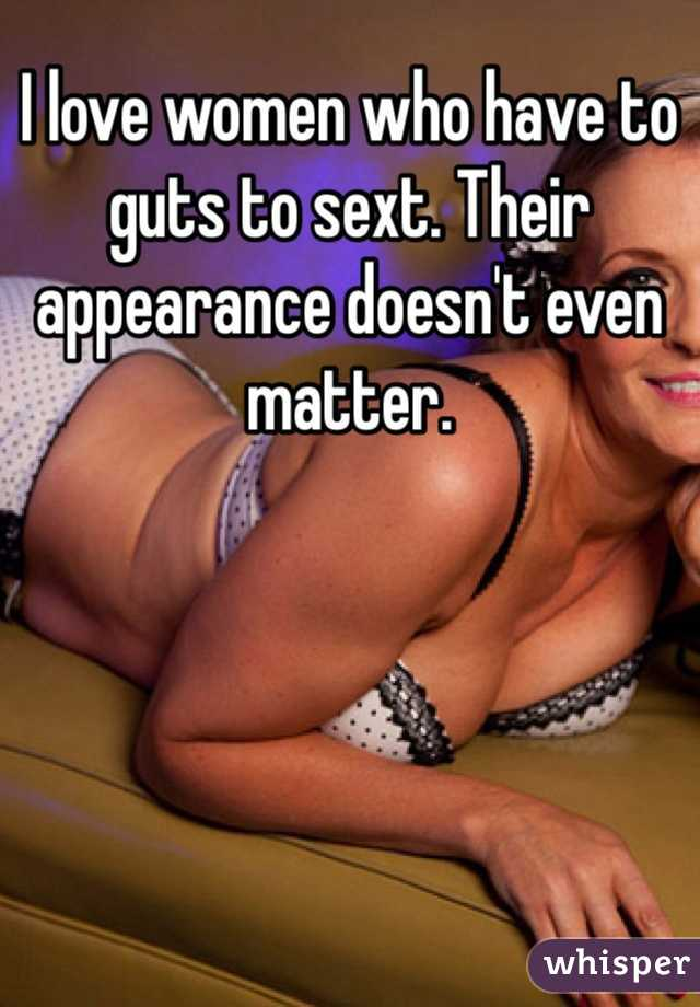 I love women who have to guts to sext. Their appearance doesn't even matter.
