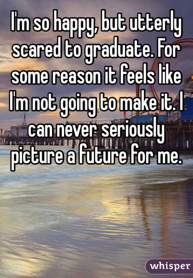 I'm so happy, but utterly scared to graduate. For some reason it feels like I'm not going to make it. I can never seriously picture a future for me.